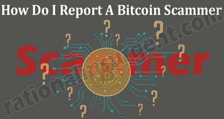 How Do I Report A Bitcoin Scammer - A Helpful Guide!