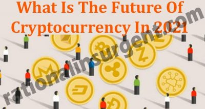 What Is The Future Of Cryptocurrency In 2021 (May) Know!
