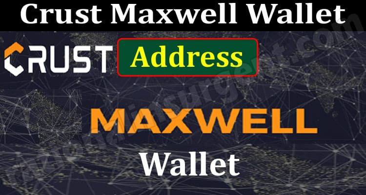 Crust Maxwell Wallet Address (June 2021) A Perfect Guide